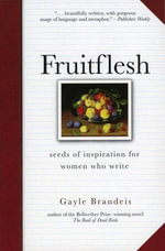 Fruitflesh : Seeds of Inspiration for Women Who Write - Gayle Brandeis
