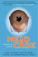 Head Case : How I Almost Lost My Mind Trying to Understand My Brain - Dennis Cass