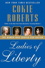 Ladies of Liberty : The Women Who Shaped Our Nation - Cokie Roberts
