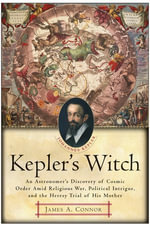 Kepler's Witch : An Astronomer's Discovery of Cosmic Order Amid Religious War, Political Intrigue, and the Heresy Trial of His Mother - James A. Connor