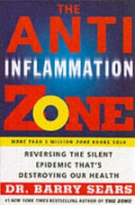The Anti-Inflammation Zone : Reversing the Silent Epidemic That's Destroying Our Health - Barry Sears