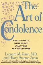 The Art of Condolence : What to Write, What to Say, What to Do at a Time of Loss - Leonard M. Zunin, M.D.