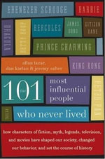 The 101 Most Influential People Who Never Lived : How Characters of Fiction, Myth, Legends, Television, and Movies Have Shaped Our Society, Changed Our Behavior, and Set the Course of History - Allan Lazar