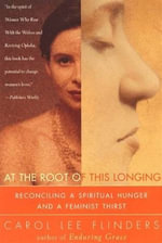 At the Root of This Longing : Reconciling a Spiritual Hunger and a Feminist Thirst - Carol L. Flinders