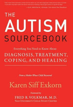 The Autism Sourcebook : Everything You Need to Know About Diagnosis, Treatment, Coping, and Healing--from a Mother Whose Child Recovered - Karen Siff Exkorn