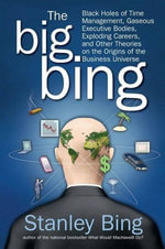 The Big Bing : Black Holes of Time Management, Gaseous Executive Bodies, Exploding Careers, and Other Theories on the Origins of the Business Universe - Stanley Bing