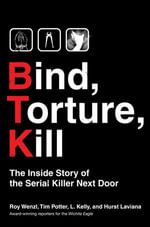 Bind, Torture, Kill : The Inside Story of BTK, the Serial Killer Next Door - Roy Wenzl
