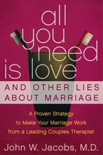 All You Need Is Love and Other Lies About Marriage : How to Save Your Marriage Before It's Too Late - John W. Jacobs, M.D.