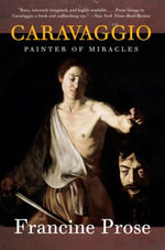 Caravaggio : Painter of Miracles - Francine Prose