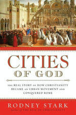 Cities of God : The Real Story of How Christianity Became an Urban Movement and Conquered Rome - Rodney Stark