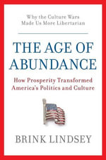 The Age of Abundance : How Prosperity Transformed America's Politics and Culture - Brink Lindsey