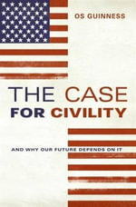 The Case for Civility : And Why Our Future Depends on It - Os Guinness