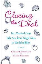 Closing the Deal : Two Married Guys Reveal the Dirty Truth to Getting Your Man to Commit - Richard Kirshenbaum