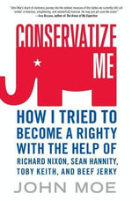 Conservatize Me : A Lifelong Lefty's Attempt to Love God, Guns, Reagan, and Toby Keith - John Moe