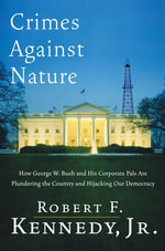 Crimes Against Nature : How George W. Bush and His Corporate Pals Are Plundering the Country and Hijacking Our Democracy - Robert F. Kennedy, Jr.