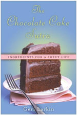 The Chocolate Cake Sutra : Ingredients for a Sweet Life - Geri Larkin