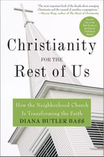Christianity for the Rest of Us : How the Neighborhood Church Is Transforming the Faith - Diana Butler Bass