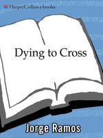 Dying to Cross : The Worst Immigrant Tragedy in American History - Jorge Ramos