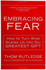 Embracing Fear : How to Turn What Scares Us into Our Greatest Gift - Thom Rutledge