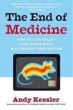 The End of Medicine : How Silicon Valley (and Naked Mice) Will Reboot Your Doctor - Andy Kessler