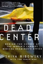 Dead Center : Behind the Scenes at the World's Largest Medical Examiner's Office - Shiya Ribowsky