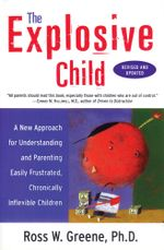 The Explosive Child : A New Approach for Understanding and Parenting Easily Frustrated, Chronically Inflexible Children - Ross W. Greene, PhD