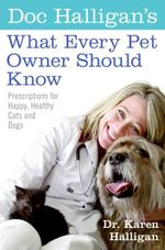 Doc Halligan's What Every Pet Owner Should Know : Prescriptions for Happy, Healthy Cats and Dogs - Dr. Karen Halligan