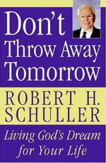 Don't Throw Away Tomorrow : Living God's Dream for Your Life - Robert H. Schuller