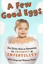 A Few Good Eggs : Two Chicks Dish on Overcoming the Insanity of Infertility - Julie Vargo
