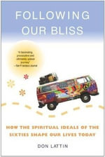 Following Our Bliss : How the Spiritual Ideals of the Sixties Shape Our Lives Today - Don Lattin
