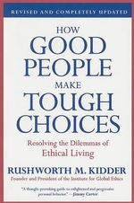 How Good People Make Tough Choices : Resolving the Dilemmas of Ethical Living - Rushworth M Kidder