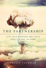 The Partnership : Five Cold Warriors and Their Quest to Ban the Bomb - Philip Taubman