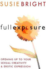 Full Exposure : Opening Up to Sexual Creativity and Erotic Expression - Susie Bright