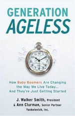 Generation Ageless : How Baby Boomers Are Changing the Way We Live Today?And They're Just Getting Started - J. Walker Smith