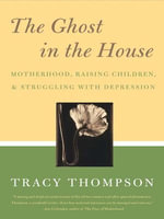 The Ghost in the House : Motherhood, Depression and the Legacy of - Tracy Thompson