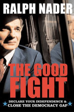 The Good Fight : Declare Your Independence and Close the Democracy Gap - Ralph Nader