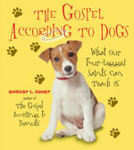 The Gospel According to Dogs : What Our Four-Legged Saints Can Teach Us - Robert L. Short