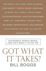 Got What It Takes? : Successful People Reveal How They Made It to the Top--So You Can, Too! - Bill Boggs