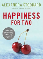 Happiness for Two : 75 Secrets for Finding More Joy Together - Alexandra Stoddard
