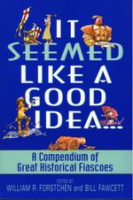 It Seemed Like a Good Idea... : A Compendium Of Great Historical Fiascoe - William R. Forstchen