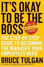 It's Okay to Be the Boss : The Step-by-Step Guide to Becoming the Manager Your Employees Need - Bruce Tulgan