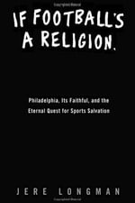 If Football's a Religion, Why Don't We Have a Prayer? : Philadelphia, Its Faithful, and the Eternal Quest for Sports Salvation - Jere Longman