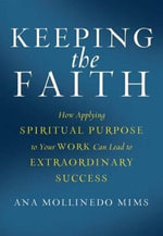 Keeping the Faith : How Applying Spiritual Purpose to Your Work Can Lead to Extraordinary Success - Ana Mollinedo Mims