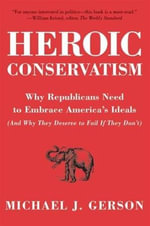 Heroic Conservatism : Why Republicans Need to Embrace America's Ideals (And Why They Deserve to Fail If They Don't) - Michael J. Gerson