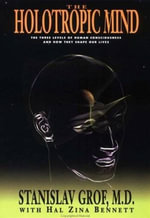 The Holotropic Mind : The Three Levels of Human Consciousness and How They Shape Our Lives - Stanislav Grof