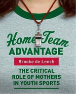 Home Team Advantage : The Critical Role of Mothers in Youth Sports - Brooke de Lench