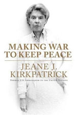 Making War to Keep Peace : Trials and Errors in American Foreign Policy from Kuwait to Baghdad - Jeane J. Kirkpatrick