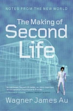 The Making of Second Life : Notes from the New World - Wagner James Au