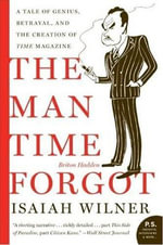 The Man Time Forgot : A Tale of Genius, Betrayal, and the Creation of Time Magazine - Isaiah Wilner