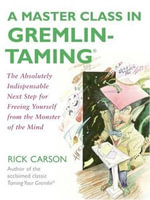 A Master Class in Gremlin-Taming(R) : The Absolutely Indispensable Next Step for Freeing Yourself from the Monster of the Mind - Rick Carson